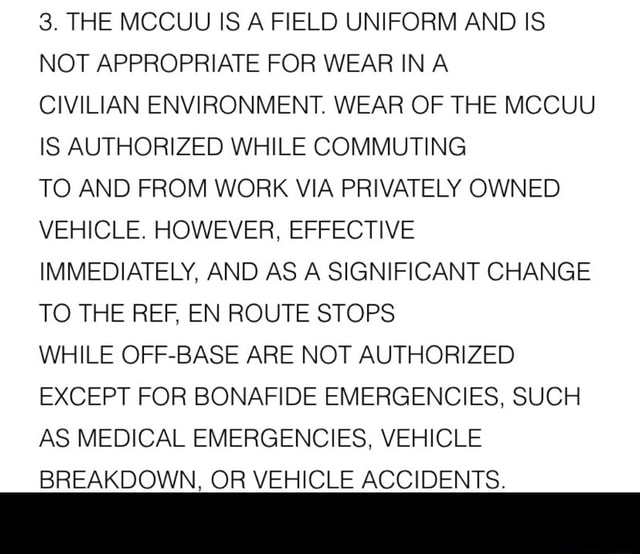 3. THE MCCUU IS A FIELD UNIFORM AND IS NOT APPROPRIATE FOR WEAR IN A CIVILIAN ENVIRONMENT. WEAR OF THE MCCUU IS AUTHORIZED WHILE COMMUTING TO AND FROM WORK VIA PRIVATELY OWNED VEHICLE. HOWEVER, EFFECTIVE IMMEDIATELY, AND AS A SIGNIFICANT CHANGE TO THE REF, EN ROUTE STOPS WHILE OFF BASE ARE NOT AUTHORIZED EXCEPT FOR BONAFIDE EMERGENCIES, SUCH AS MEDICAL EMERGENCIES, VEHICLE BREAKDOWN, OR VEHICLE ACCIDENTS. memes