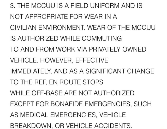 3. THE MCCUU IS A FIELD UNIFORM AND IS NOT APPROPRIATE FOR WEAR IN A CIVILIAN ENVIRONMENT. WEAR OF THE MCCUU IS AUTHORIZED WHILE COMMUTING TO AND FROM WORK VIA PRIVATELY OWNED VEHICLE. HOWEVER, EFFECTIVE IMMEDIATELY, AND AS A SIGNIFICANT CHANGE TO THE REF, EN ROUTE STOPS WHILE OFF BASE ARE NOT AUTHORIZED EXCEPT FOR BONAFIDE EMERGENCIES, SUCH AS MEDICAL EMERGENCIES, VEHICLE BREAKDOWN, OR VEHICLE ACCIDENTS meme