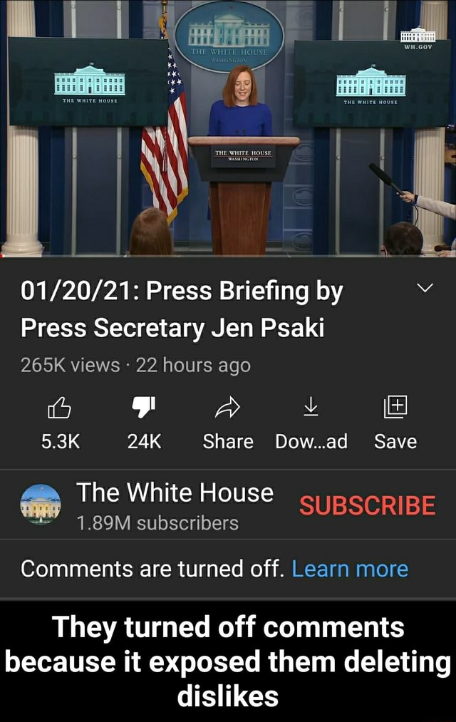 Press Briefing by Press Secretary Jen Psaki 265K views 22 hours ago 5.3K Share Dow ad Save bo The White House SUBSCRIBE 1.89M subscribers Comments are turned off. Learn more They turned off comments because it exposed them deleting dislikes They turned off comments because it exposed them deleting dislikes memes
