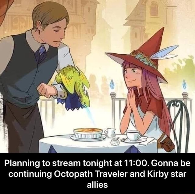 Planning to stream tonight at Gonna be continuing Octopath Traveler and Kirby star allies Planning to stream tonight at 11 00. Gonna be continuing Octopath Traveler and Kirby star allies meme