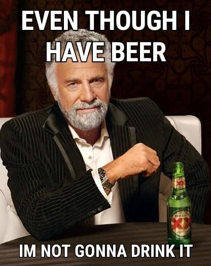 EVEN THOUGH I HAVE BEER wy IM NOT GONNA DRINK IT memes
