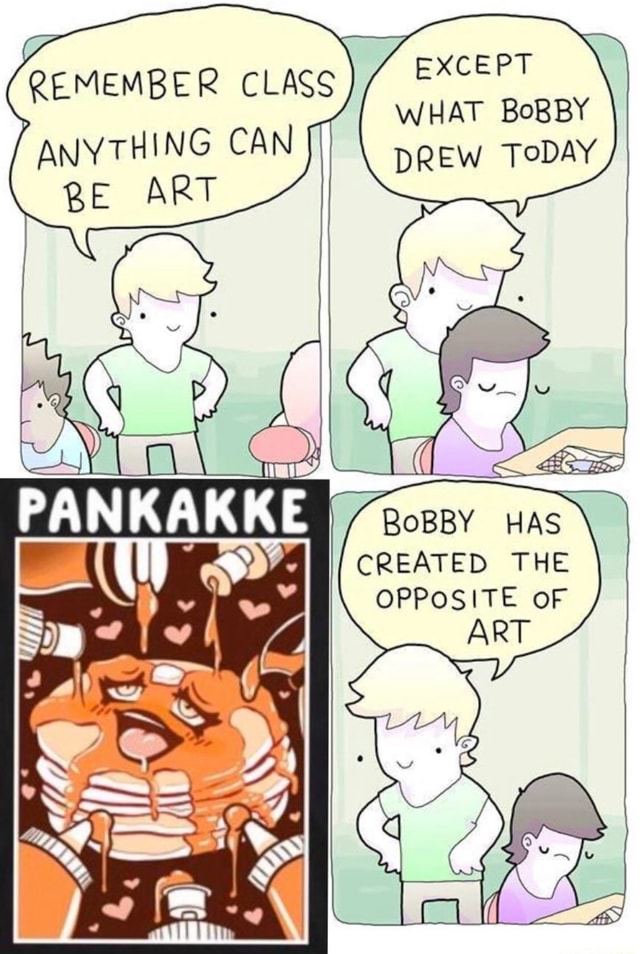 EXCEPT WHAT BoBBY DREW TODAY REMEMBER CLASS ANYTHING CAN ART BoBBY HAS CREATED THE OPPOSITE OF ART meme