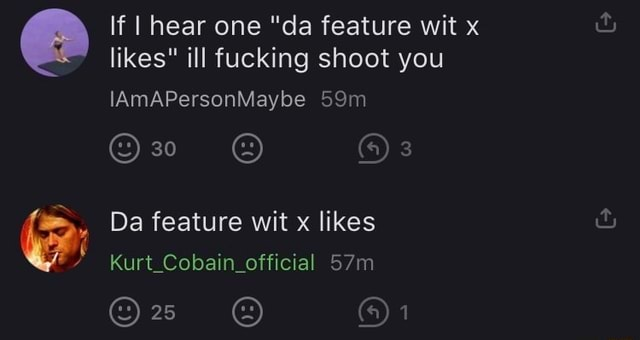 If I hear one da feature wit x likes ill fucking shoot you IAmAPersonMaybe 30 Da feature wit x likes Kurt Cobain official memes