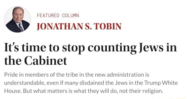 FEATURED COLUMN JONATHAN S. TOBIN It's time to stop counting Jews in the Cabinet Pride in members of the tribe in the new administration is understandable, even if many disdained the Jews in the Trump White House. But what matters is what they will do, not their religion memes