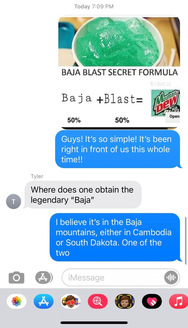Today PM BAIA BLAST SECRET FORMULA Baja Blast 50% 50% Guys It's so simple It's been right in front of us this whole time Tyler Where does one obtain the legendary Baja I believe it's in the Baja mountains, either in Cambodia or South Dakota. One of the two Message memes