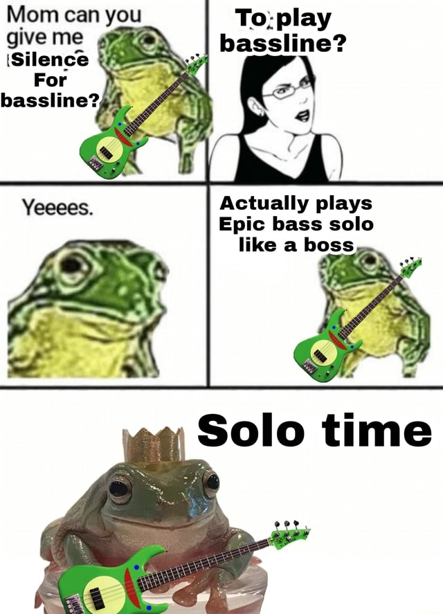 Mom can you give me 'Silence For To play I bassline Actually plays Epic bass solo Solo time meme
