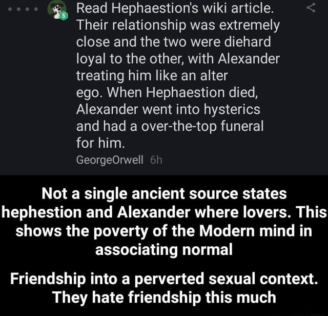 Te Read Hephaestion's wiki article. Their relationship was extremely close and the two were diehard loyal to the other, with Alexander treating him like an alter ego. When Hephaestion died, Alexander went into hysterics and had a over the top funeral for him. GeorgeOrwell Not a single ancient source states hephestion and Alexander where lovers. This shows the poverty of the Modern mind in associating normal Friendship into a perverted sexual context. They hate friendship this much Friendship into a perverted sexual context. They hate friendship this much memes