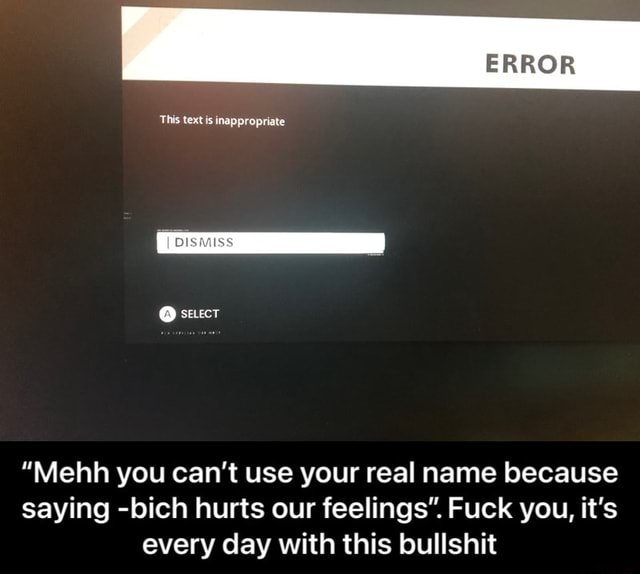 ERROR This text is inappropriate  stuect Mehh you can not use your real name because saying bich hurts our feelings . Fuck you, it's every day with this bullshit  Mehh you can't use your real name because saying bich hurts our feelings. Fuck you, it's every day with this bullshit meme