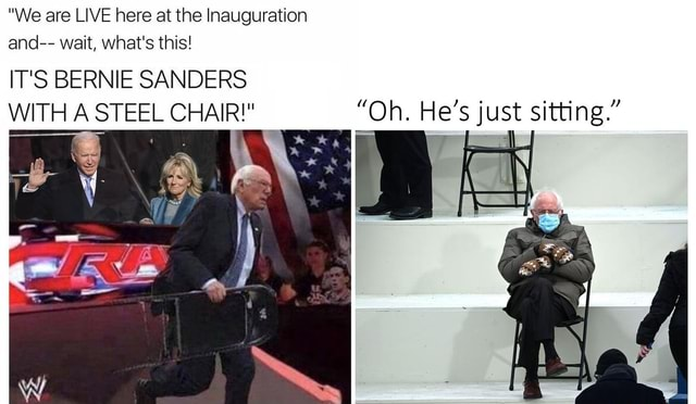 We are LIVE here at the Inauguration and wait, what's this IT'S BERNIE SANDERS WITH A STEEL CHAIR Oh. He's just sitting. meme