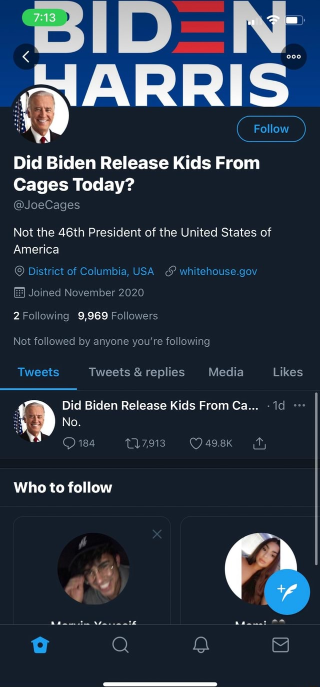 NE Follow Follow Did Biden Release Kids From Cages Today JoeCages Not the 46th President of the United States of America District of Columbia, USA whitehouse.gov Joined November 2020 2 Following 9,969 Followers Not followed by anyone you're following Tweets Tweets and replies Media Likes Did Biden Release Kids From Ca No. 184 117,913 49.8k ff, Who to follow Ra . * meme