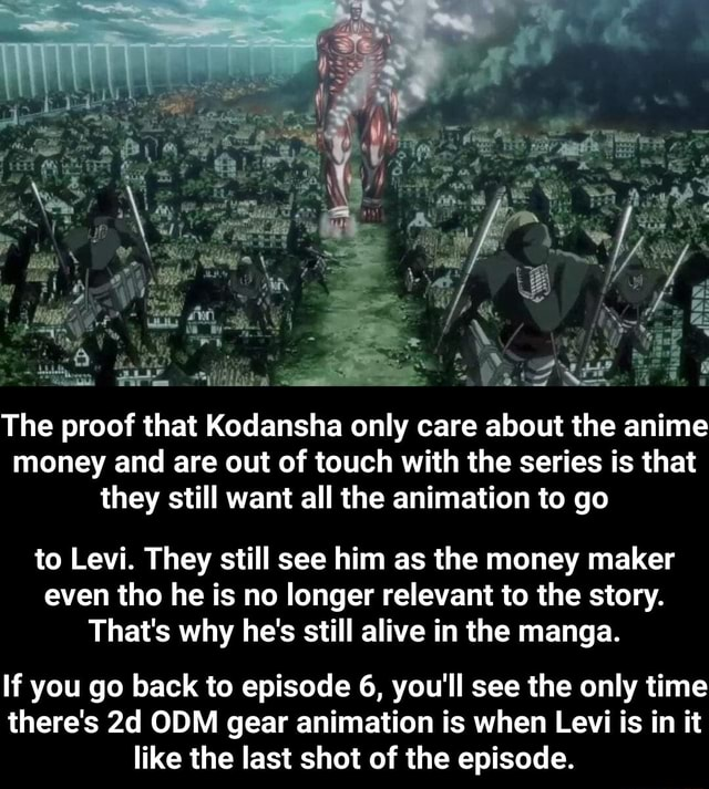 The proof that Kodansha only care about the anime money and are out of touch with the series is that they still want all the animation to go to Levi. They still see him as the money maker even tho he is no longer relevant to the story. That's why he's still alive in the manga. If you go back to episode 6, you'll see the only time there's ODM gear animation is when Levi is in it like the last shot of the episode. If you go back to episode 6, you'll see the only time there's 2d ODM gear animation is when Levi is in it like the last shot of the episode memes