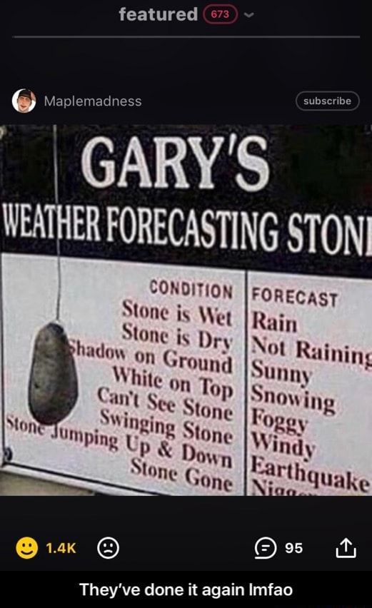 Featured 63 Maplemadness CONDITION Stone is Wet Stone is Dry on Ground hite on Top hadoy an't See Stone SWinging one Tumpin Stone Dow n One Stone subscribe GARY'S WEATHER FORECASTING STONI FORECAST Rain Not Rainin Sunny Snowing Fogy Windy They've done it again Imfao They've done it again lmfao memes