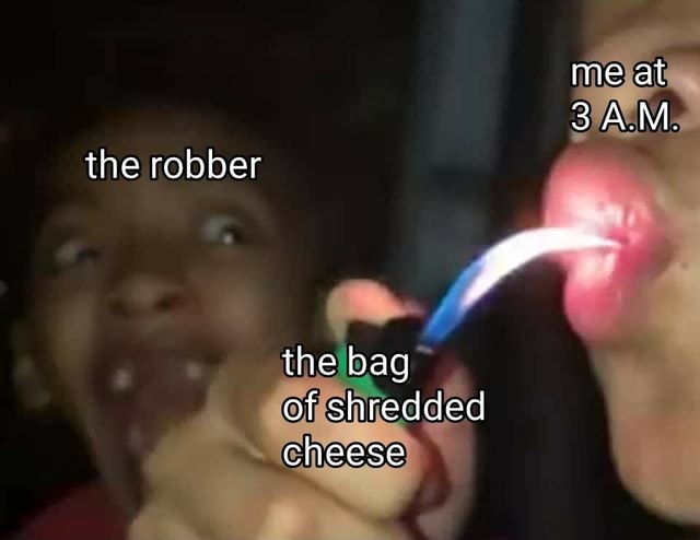 Me at 3 A.M. the bag of shredded cheese the robber memes