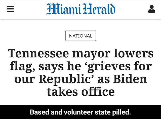 Miami Herald NATIONAL Tennessee mayor lowers flag, says he grieves for our Republic as Biden takes office Based and volunteer state pilled. Based and volunteer state pilled meme