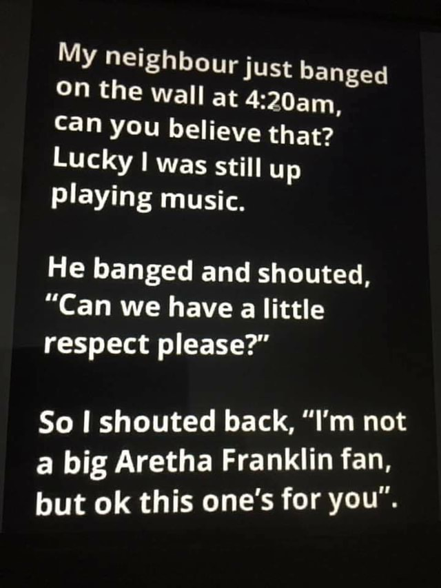 My neighbour just banged On the wall at Gaim can you believe that Lucky I was still up playing music. He banged and shouted, Can we have little respect please So I shouted back, I'm not a big Aretha Franklin fan, but ok this one's for you memes