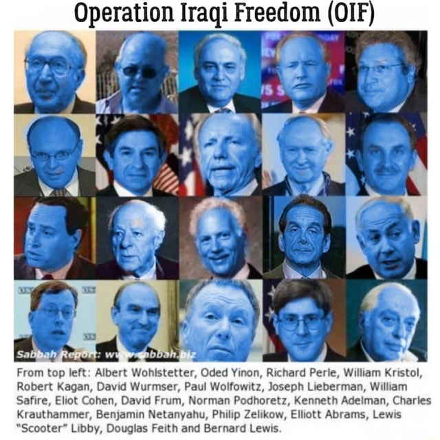 Operation Iraqi Freedom OIF From top left Albert Wohistetter, Oded Yinon, Richard Perle, William Kristol, Robert Kagan, David Wurmser, Paul Wolfowitz, Joseph Lieberman, William Safire, Eliot Cohen, David Frum, Norman Podhoretz, Kenneth Adeiman, Charles Krauthammer, Benjamin Netanyahu, Philip Zelikow, Elliott Abrams, Lewis Scooter Libby, Douglas Feith and Bernard Lewis meme