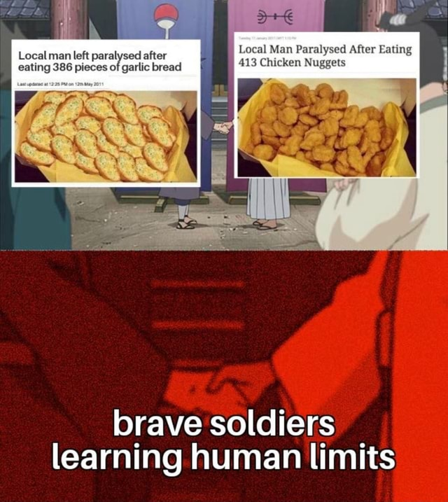 Local Man Paralysed After Eating 413 Chicken Nuggets Local man left paralysed after eating 386 pieces of garlic bread brave soldiers learning human limits meme