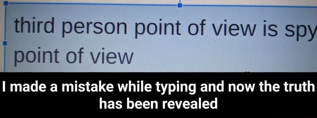 I third per person point of view is spy point of view I made a mistake while typing and now the truth has been revealed I made a mistake while typing and now the truth has been revealed meme