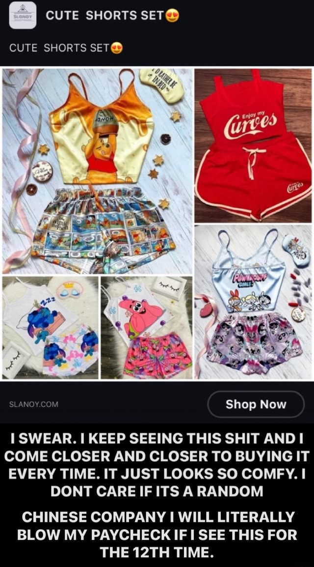 CUTE SHORTS SET CUTE SHORTS Shop Now SWEAR. I KEEP SEEING THIS SHIT AND COME CLOSER AND CLOSER TO BUYING IT EVERY TIME. IT JUST LOOKS SO COMFY. I DONT CARE IF ITS RANDOM CHINESE COMPANY WILL LITERALLY BLOW MY PAYCHECK IF SEE THIS FOR THE 12TH TIME memes