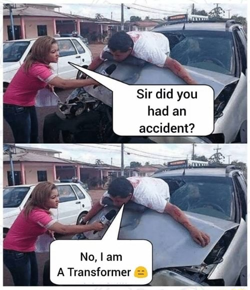 Sir did you had an accident Ne, I am A Transformer memes