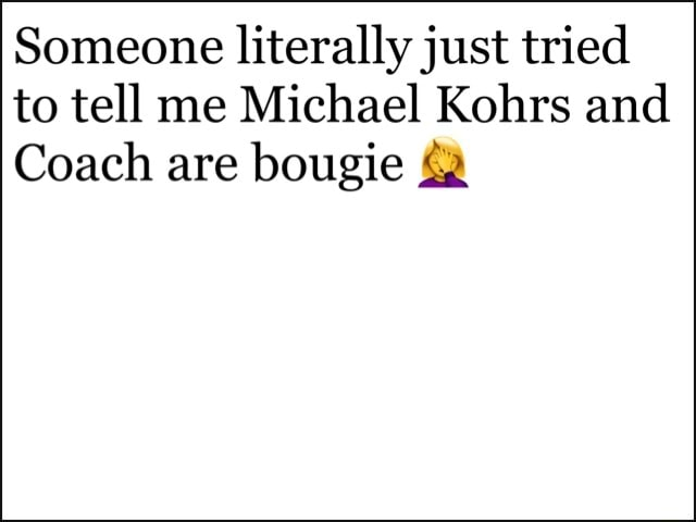 Someone literally just tried to tell me Michael Kohrs and Coach are bougie memes