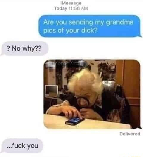 Il age Today Are you sending my grandma pics of your dick No why Delivered fuck you memes