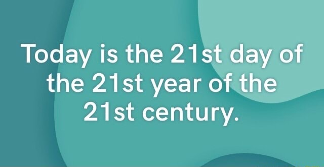 Today is the 21st day of the 21st year of the 21st century memes
