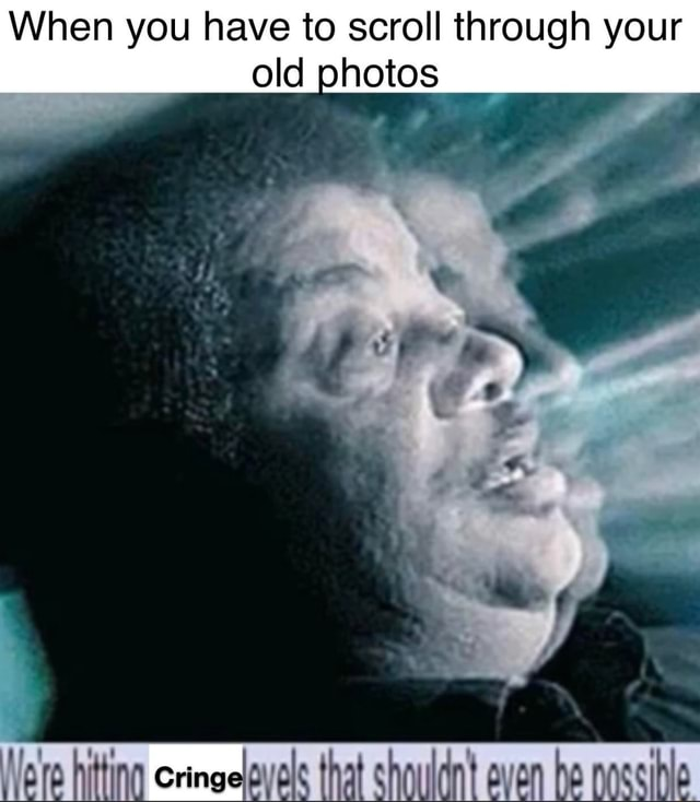 When you have to scroll through your old photos memes