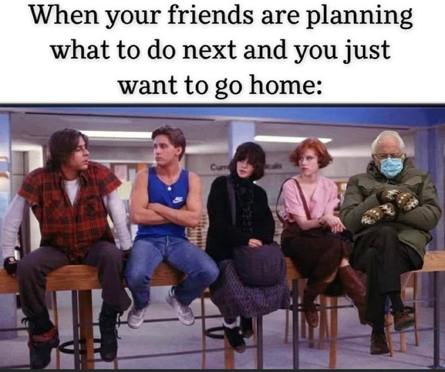 When your friends are planning what to do next and you just want to go home memes