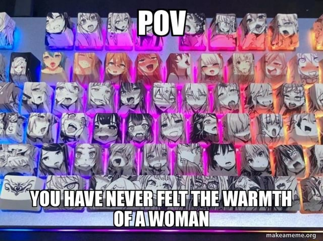 YOU HAVE NEVER FELT THE WARMTH OFAWOMAN meme