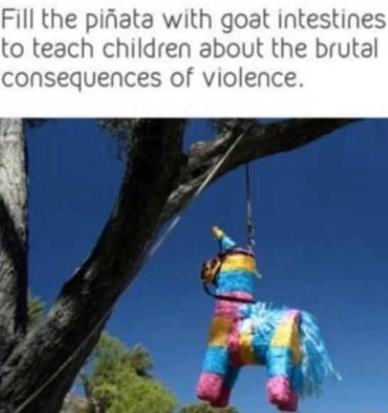 Fill the pifata with goat intestines to teach children about the brutal consequences of violence meme