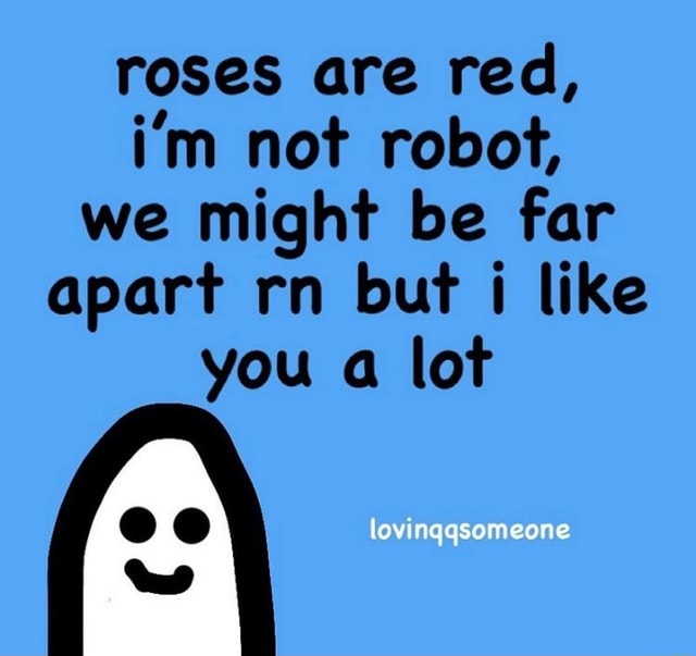 Roses are red, i'm not robot, we might be far apart rn but i like you a lot lovingqsomeone memes