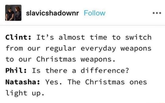 Slavicshadownr Follow Clint It's almost time to switch from our regular everyday weapons to our Christmas weapons. Phil Is there a difference Natasha Yes. The Christmas ones light up memes