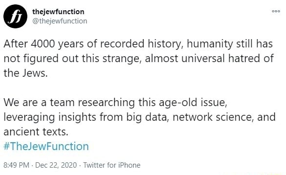 Thejewfunction After 4000 years of recorded history, humanity still has not figured out this strange, almost universal hatred of the Jews. We are a team researching this age old issue, leveraging insights from big data, network science, and ancient texts. TheJewFunction 849 PM  Dec 22, 2020  Twitter for iPhone memes