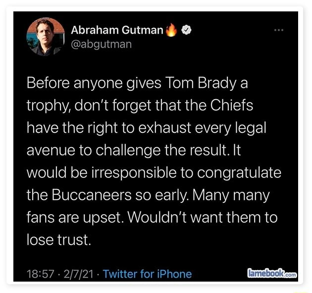 Abraham Gutman  Before anyone gives Tom Brady a trophy, do not forget that the Chiefs have the right to exhaust every legal avenue to challenge the result. It would be irresponsible to congratulate the Buccaneers so early. Many many fans are upset. Wouldn't want them to lose trust.  Twitter for iPhone memes