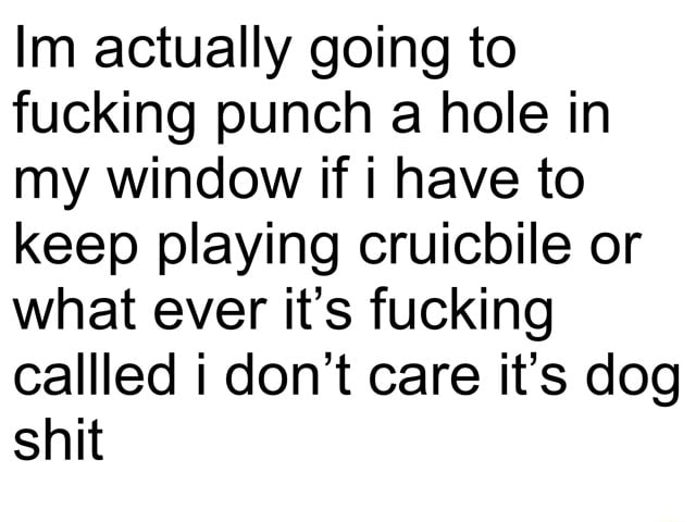 Im actually going to fucking punch a hole in my window if i have to keep playing cruicbile or what ever it's fucking called do not care it's dog shit memes
