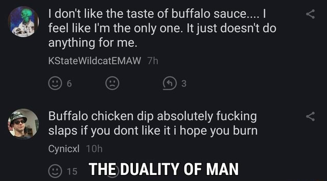 I do not like the taste of buffalo sauce I feel like I'm the only one. It just doesn't do anything for me. KStateWildcatEMAW Buffalo chicken dip absolutely fucking slaps if you dont like it i hope you burn Cynicxl OF MAN meme