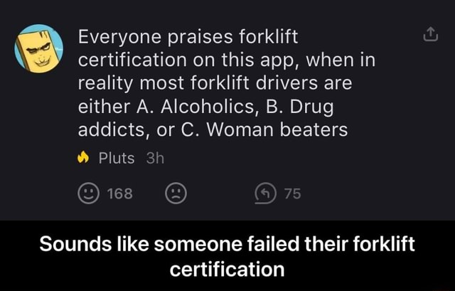 Everyone praises forklift certification on this app, when in reality most forklift drivers are either A. Alcoholics, B. Drug addicts, or C. Woman beaters Pluts Sounds like someone failed their forklift certification Sounds like someone failed their forklift certification meme