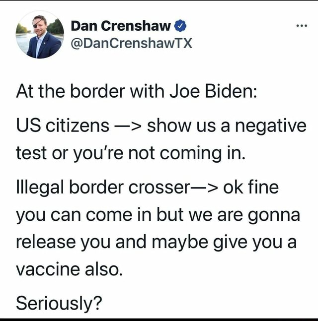 Dan Crenshaw  DanCrenshawTX At the border with Joe Biden US citizens show us a negative test or you're not coming in. Illegal border crosser  ok fine you can come in but we are gonna release you and maybe give you a vaccine also. Seriously memes