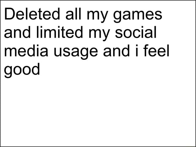 Deleted all my games and limited my social media usage and i feel good memes