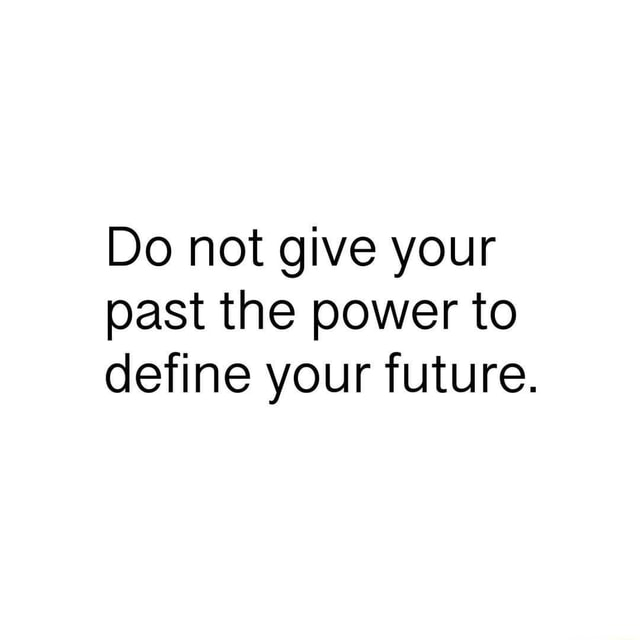 Do not give your past the power to define your future meme