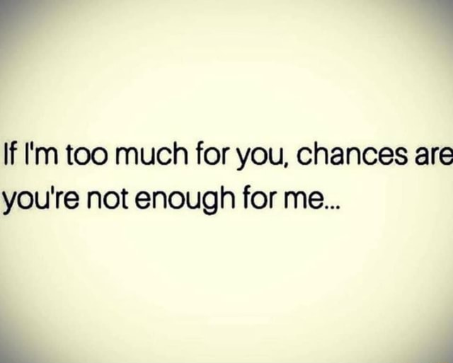 If I'm too much for you, chances are you're not enough for me meme