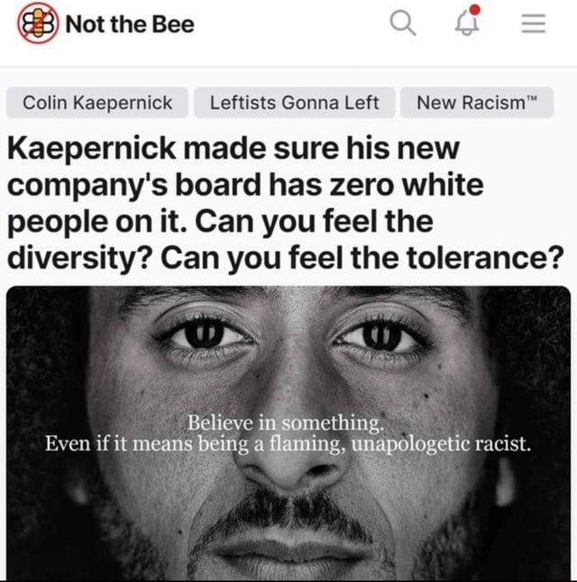 Not the Bee Q Colin Kaepernick Leftists Gonna Left New Kaepemick made sure his new company's board has zero white people on it. Can you feel the diversity Can you feel the tolerance Believe in something. Even if it means being a flaming, unapologetic racist meme