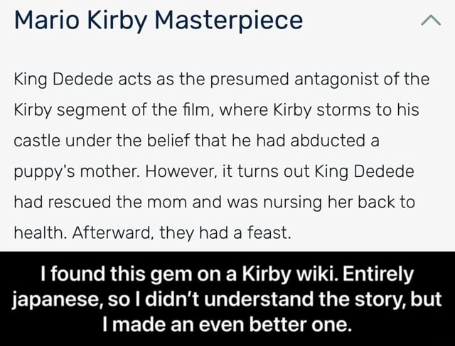 Mario Kirby Masterpiece King Dedede acts as the presumed antagonist of the Kirby segment of the film, where Kirby storms to his castle under the belief that he had abducted a puppy's mother. However, it turns out King Dedede had rescued the mom and was nursing her back to health. Afterward, they had a feast. I found this gem on a Kirby wiki. Entirely japanese, so I didn't understand the story, but I made an even better one. I found this gem on a Kirby wiki. Entirely japanese, so I didn't understand the story, but I made an even better one memes