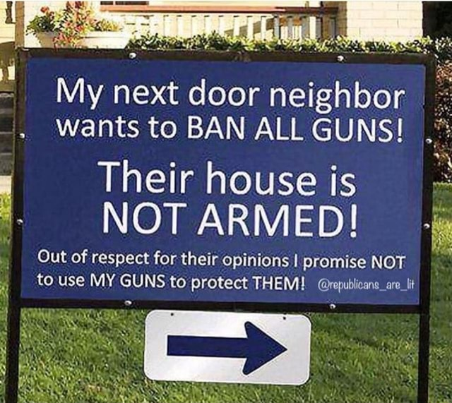 My next door neighbor wants to BAN ALL GUNS Their house is NOT ARMED Out of respect for their opinions I promise NOT to use MY GUNS to protect THEM republicans are lt meme