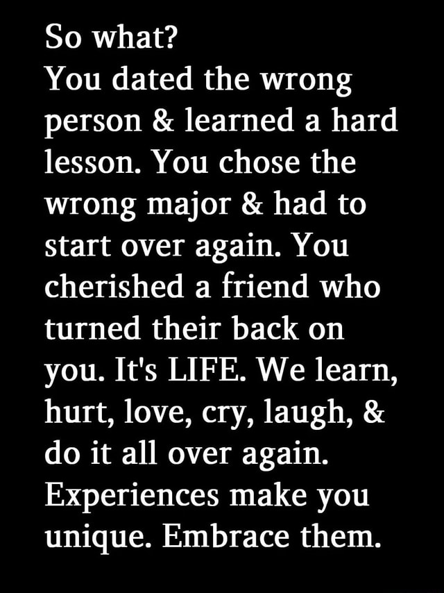 So what You dated the wrong person and learned a hard lesson. You chose the wrong major and had to start over again. You cherished a friend who turned their back on you. It's LIFE. We learn, hurt, love, cry, laugh, do it all over again. Experiences make you unique. Embrace them meme