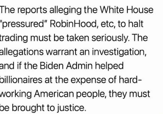 The reports alleging the White House pressured RobinHood, etc, to halt trading must be taken seriously. The allegations warrant an investigation, and if the Biden Admin helped oillionaires at the expense of hard working American people, they must be brought to justice memes