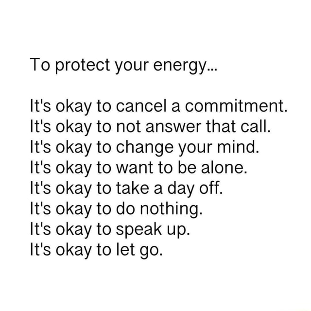To protect your energy It's okay to cancel a commitment. It's okay to not answer that call. It's okay to change your mind. It's okay to want to be alone. It's okay to take a day off. It's okay to do nothing. It's okay to speak up. It's okay to let go meme