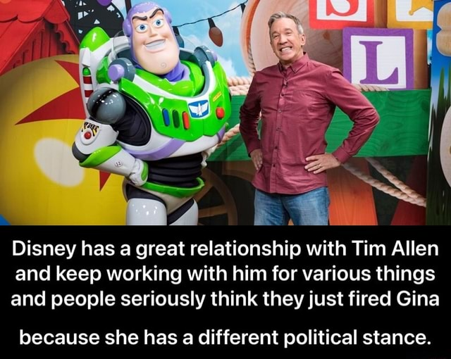 Disney has a great relationship with Tim Allen and keep working with him for various things and people seriously think they just fired Gina because she has a different political stance. because she has a different political stance meme