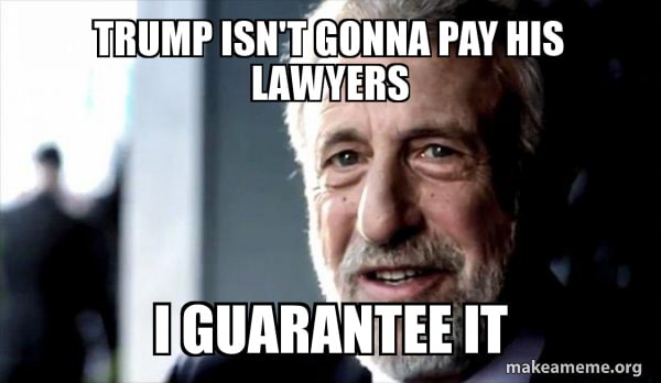 RUMP GONNA PAY HIS LAWYERS GUARANTEE IT memes